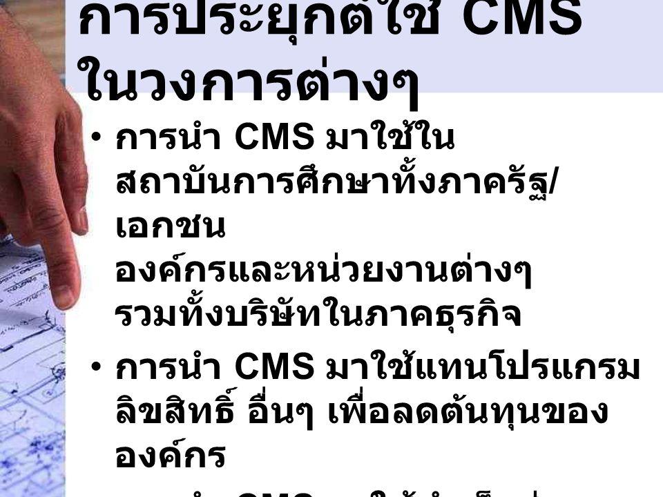 การประยุกต์ใช้ CMS ในวงการต่างๆ • การนำ CMS มาใช้ใน สถาบันการศึกษาทั้งภาครัฐ / เอกชน องค์กรและหน่วยงานต่างๆ รวมทั้งบริษัทในภาคธุรกิจ • การนำ CMS มาใช้