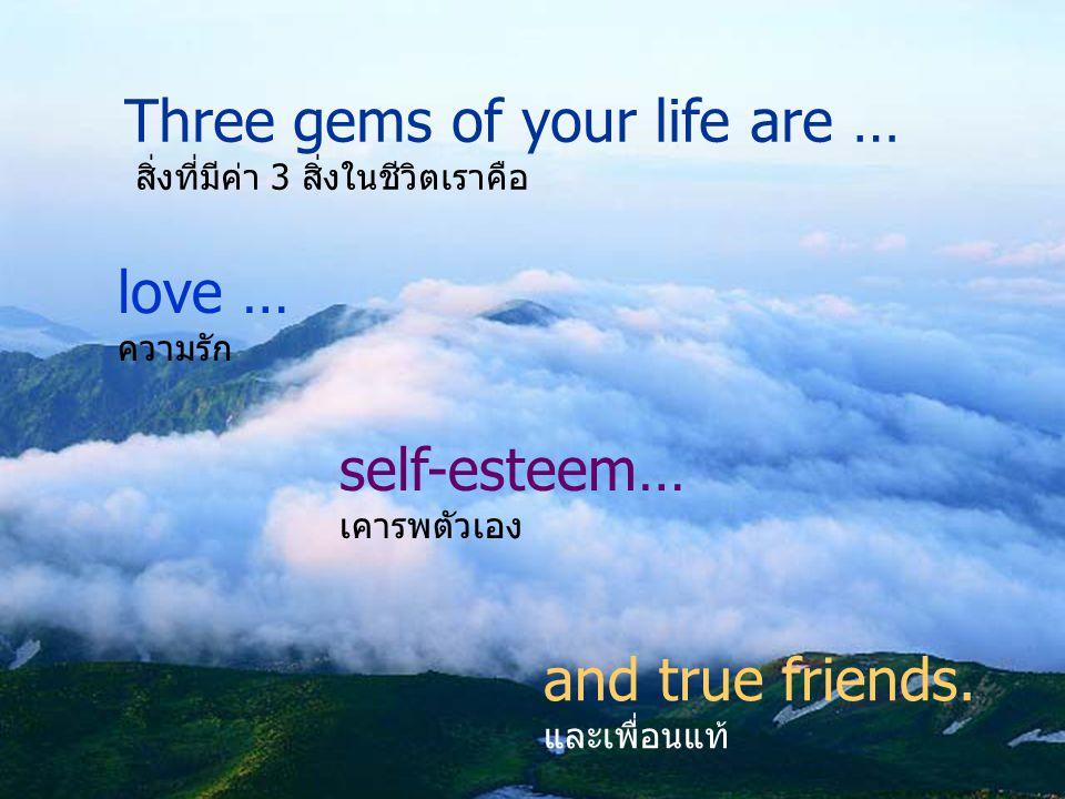 Three gems of your life are … สิ่งที่มีค่า 3 สิ่งในชีวิตเราคือ love … ความรัก self-esteem… เคารพตัวเอง and true friends.