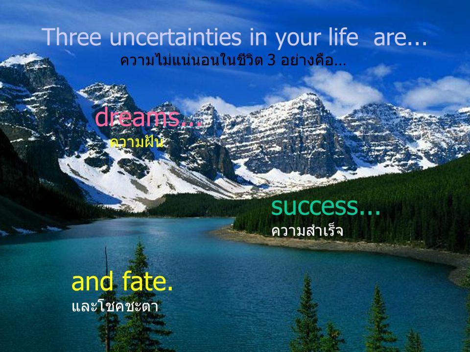 Three uncertainties in your life are...ความไม่แน่นอนในชีวิต 3 อย่างคือ… dreams...