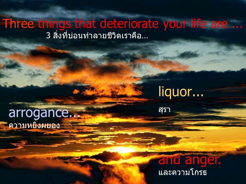 arrogance...ความหยิ่งผยอง liquor... สุรา Three things that deteriorate your life are...
