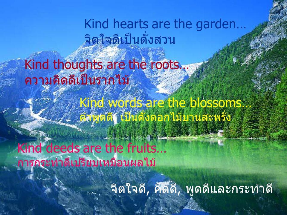 Kind hearts are the garden… จิตใจดีเป็นดั่งสวน Kind thoughts are the roots… ความคิดดีเป็นรากไม้ Kind words are the blossoms… คำพูดดี เป็นดั่งดอกไม้บานสะพรั่ง Kind deeds are the fruits… การกระทำดีเปรียบเหมือนผลไม้ จิตใจดี, คิดดี, พูดดีและกระทำดี