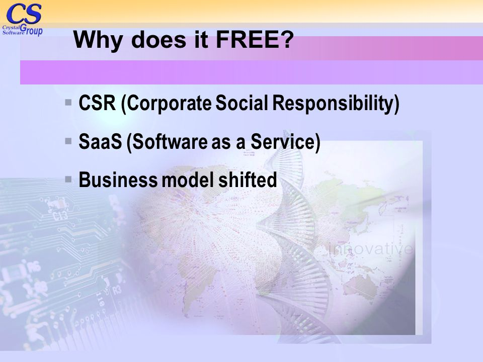 Why does it FREE?  CSR (Corporate Social Responsibility)  SaaS (Software as a Service)  Business model shifted