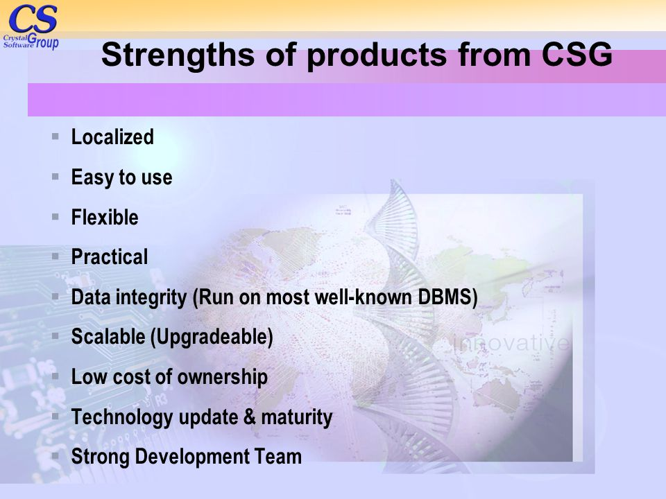 Strengths of products from CSG  Localized  Easy to use  Flexible  Practical  Data integrity (Run on most well-known DBMS)  Scalable (Upgradeable