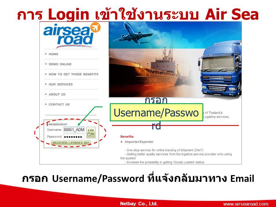 Netbay Co., Ltd. www.airsearoad.com การ Login เข้าใช้งานระบบ Air Sea Road กรอก Username/Password ที่แจ้งกลับมาทาง Email กรอก Username/Passwo rd