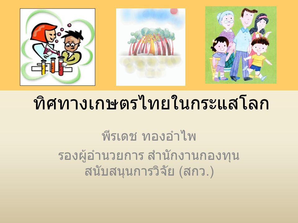 ทิศทางเกษตรไทยในกระแสโลก พีรเดช ทองอำไพ รองผู้อำนวยการ สำนักงานกองทุน สนับสนุนการวิจัย ( สกว.)