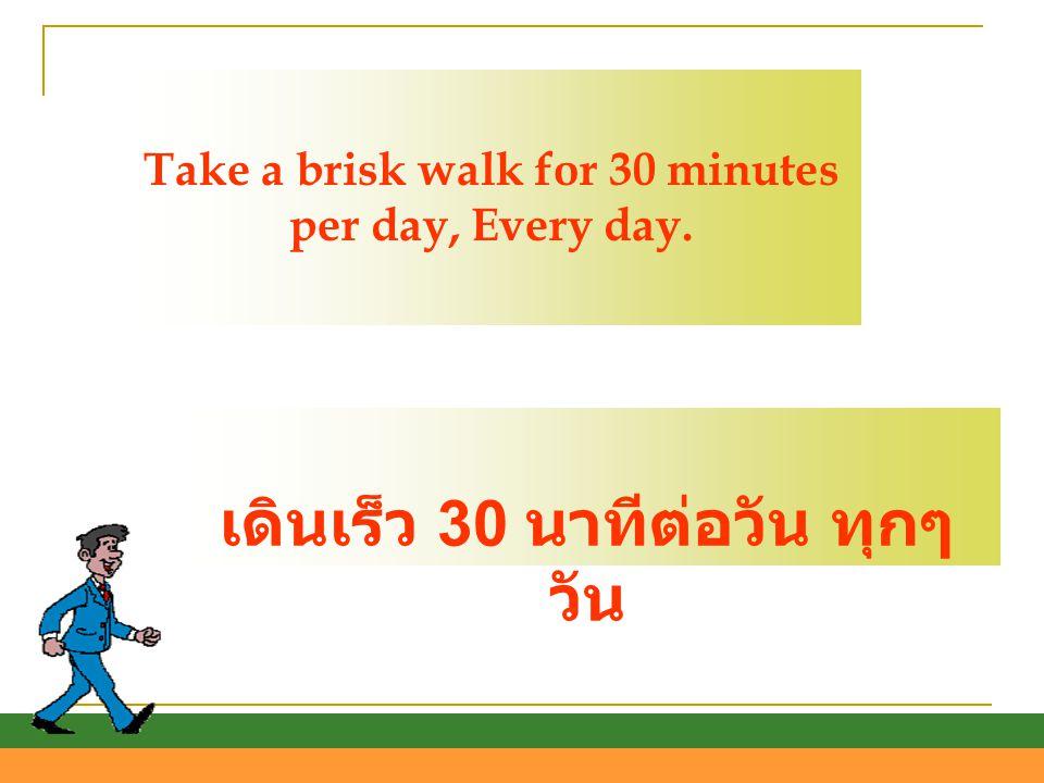 Take a brisk walk for 30 minutes per day, Every day. เดินเร็ว 30 นาทีต่อวัน ทุกๆ วัน