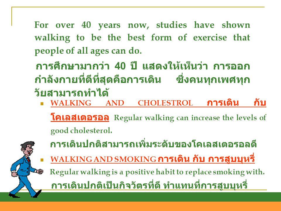 WWALKING AND CHOLESTROL การเดิน กับ โคเลสเตอรอล Regular walking can increase the levels of good cholesterol. การเดินปกติสามารถเพิ่มระดับของโคเลสเตอร