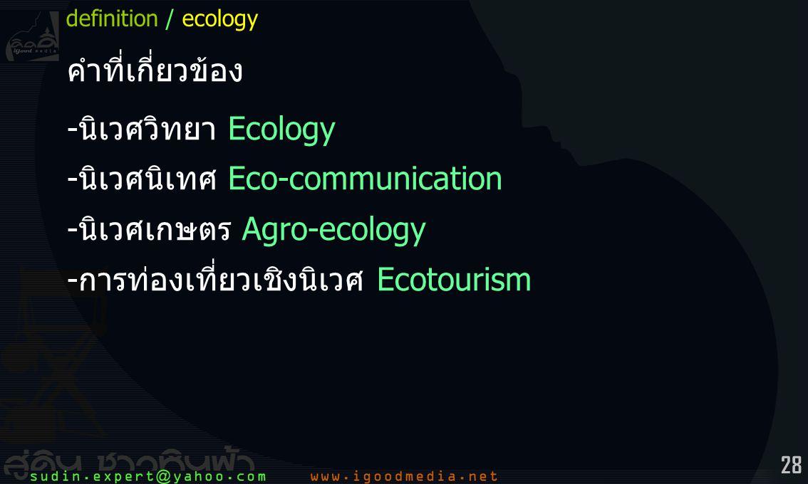 28 คำที่เกี่ยวข้อง -นิเวศวิทยา Ecology -นิเวศนิเทศ Eco-communication -นิเวศเกษตร Agro-ecology -การท่องเที่ยวเชิงนิเวศ Ecotourism definition / ecology