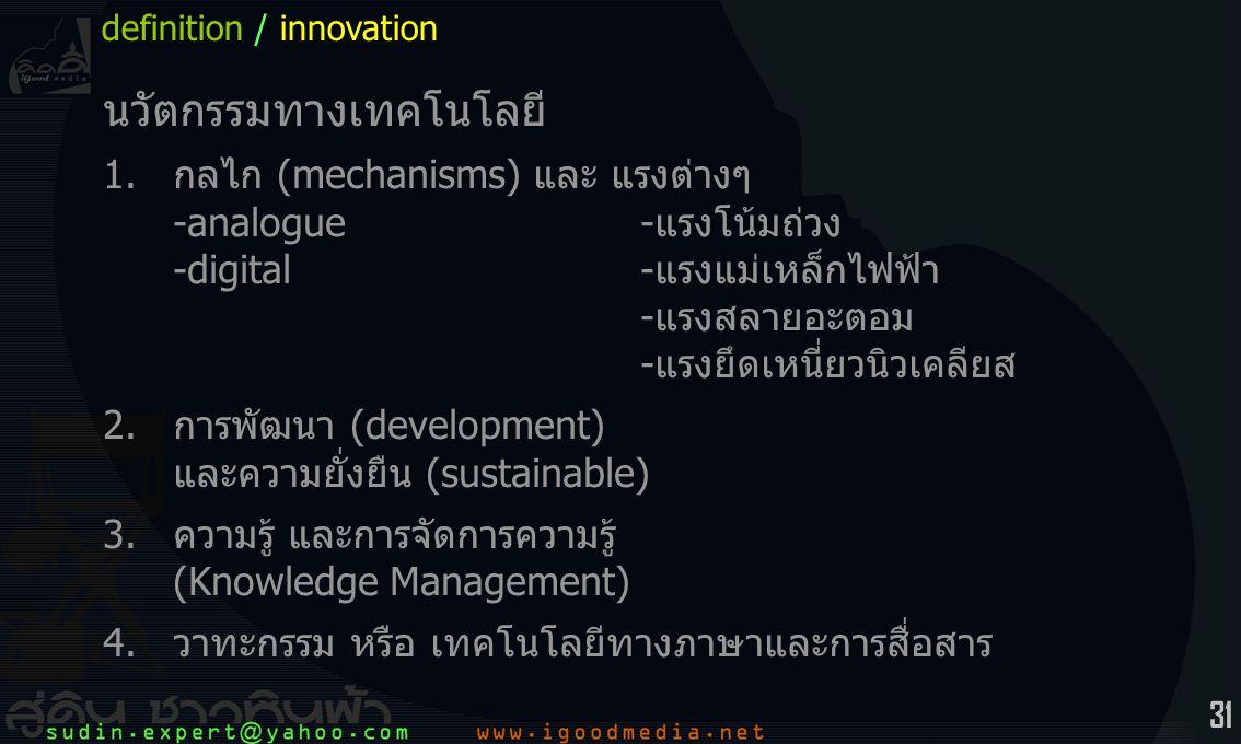 31 นวัตกรรมทางเทคโนโลยี 1.กลไก (mechanisms) และ แรงต่างๆ -analogue-แรงโน้มถ่วง -digital-แรงแม่เหล็กไฟฟ้า -แรงสลายอะตอม -แรงยึดเหนี่ยวนิวเคลียส 2.การพัฒนา (development) และความยั่งยืน (sustainable) 3.ความรู้ และการจัดการความรู้ (Knowledge Management) 4.วาทะกรรม หรือ เทคโนโลยีทางภาษาและการสื่อสาร definition / innovation