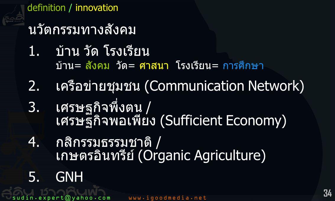 34 นวัตกรรมทางสังคม 1.บ้าน วัด โรงเรียน บ้าน= สังคม วัด= ศาสนา โรงเรียน= การศึกษา 2.เครือข่ายชุมชน (Communication Network) 3.เศรษฐกิจพึ่งตน / เศรษฐกิจพอเพียง (Sufficient Economy) 4.กสิกรรมธรรมชาติ / เกษตรอินทรีย์ (Organic Agriculture) 5.GNH definition / innovation