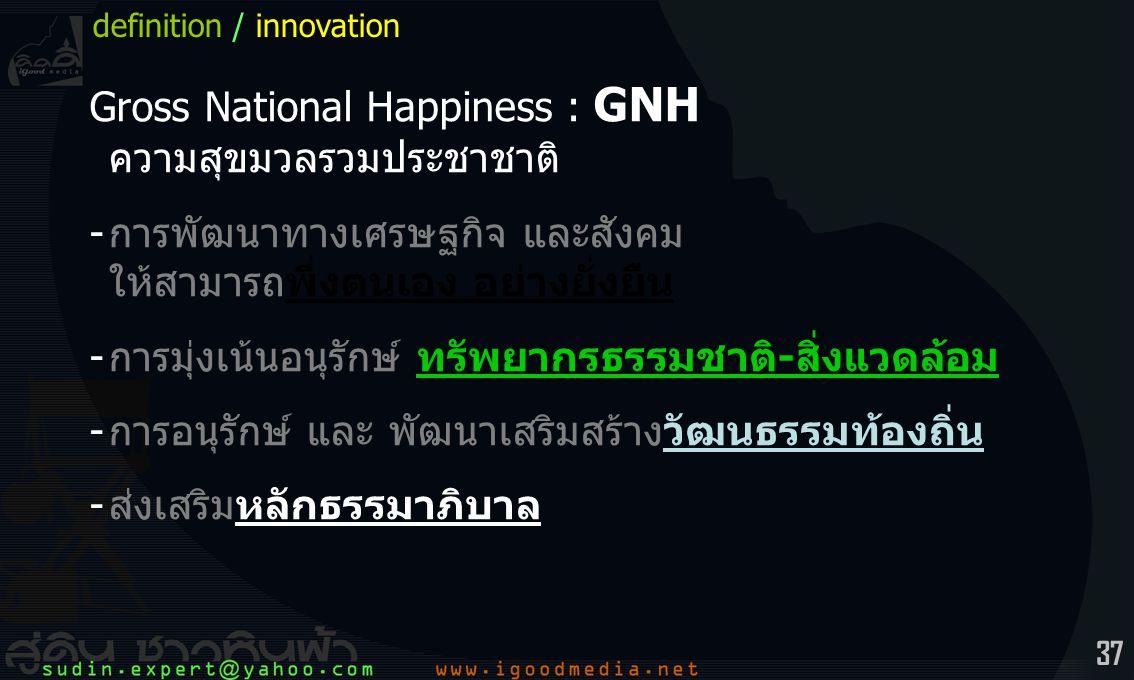 37 Gross National Happiness : GNH ความสุขมวลรวมประชาชาติ -การพัฒนาทางเศรษฐกิจ และสังคม ให้สามารถพึ่งตนเอง อย่างยั่งยืน -การมุ่งเน้นอนุรักษ์ ทรัพยากรธรรมชาติ-สิ่งแวดล้อม -การอนุรักษ์ และ พัฒนาเสริมสร้างวัฒนธรรมท้องถิ่น -ส่งเสริมหลักธรรมาภิบาล definition / innovation