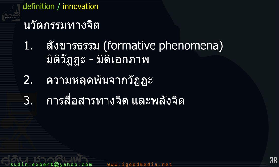 38 นวัตกรรมทางจิต 1.สังขารธรรม (formative phenomena) มิติวัฏฏะ - มิติเอกภาพ 2.ความหลุดพ้นจากวัฏฏะ 3.การสื่อสารทางจิต และพลังจิต definition / innovatio