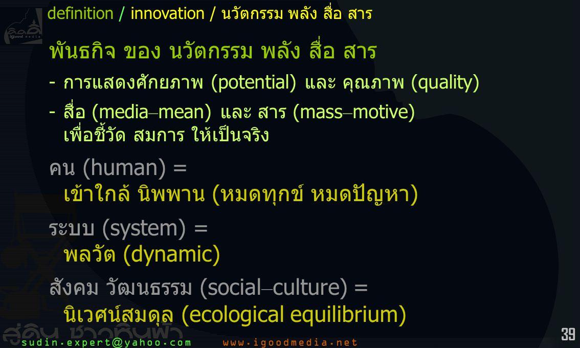 39 พันธกิจ ของ นวัตกรรม พลัง สื่อ สาร -การแสดงศักยภาพ (potential) และ คุณภาพ (quality) -สื่อ (media – mean) และ สาร (mass – motive) เพื่อชี้วัด สมการ ให้เป็นจริง คน (human) = เข้าใกล้ นิพพาน (หมดทุกข์ หมดปัญหา) ระบบ (system) = พลวัต (dynamic) สังคม วัฒนธรรม (social – culture) = นิเวศน์สมดุล (ecological equilibrium) definition / innovation / นวัตกรรม พลัง สื่อ สาร