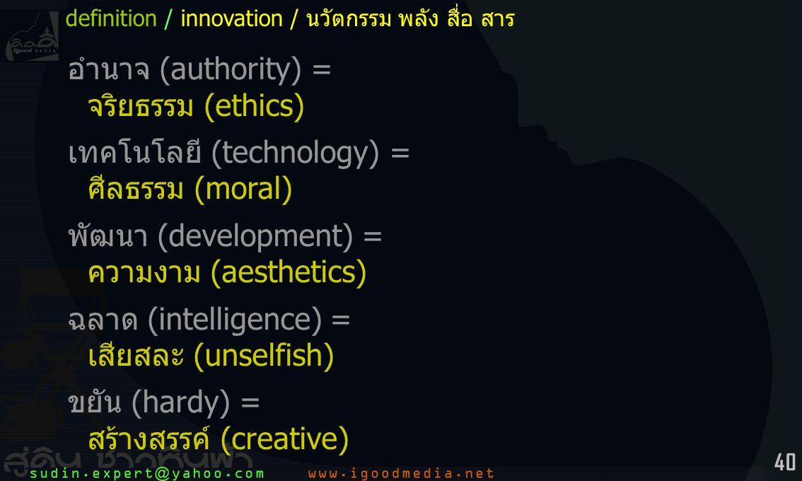 40 อำนาจ (authority) = จริยธรรม (ethics) เทคโนโลยี (technology) = ศีลธรรม (moral) พัฒนา (development) = ความงาม (aesthetics) ฉลาด (intelligence) = เสียสละ (unselfish) ขยัน (hardy) = สร้างสรรค์ (creative) definition / innovation / นวัตกรรม พลัง สื่อ สาร