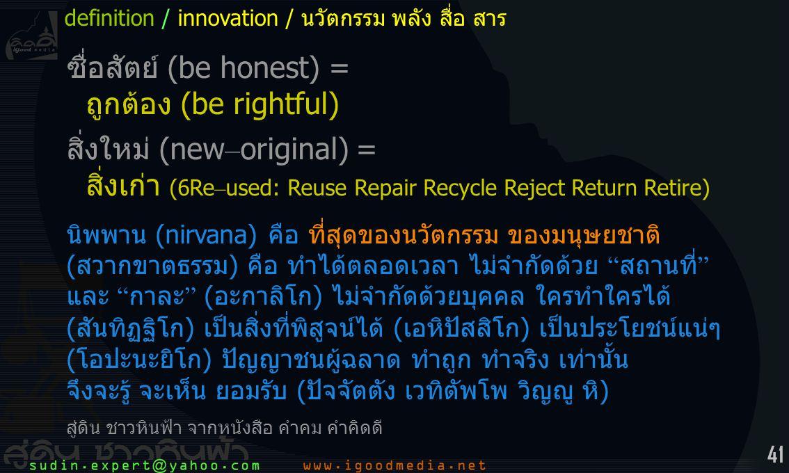 41 ซื่อสัตย์ (be honest) = ถูกต้อง (be rightful) สิ่งใหม่ (new – original) = สิ่งเก่า (6Re – used: Reuse Repair Recycle Reject Return Retire) นิพพาน (nirvana) คือ ที่สุดของนวัตกรรม ของมนุษยชาติ (สวากขาตธรรม) คือ ทำได้ตลอดเวลา ไม่จำกัดด้วย สถานที่ และ กาละ (อะกาลิโก) ไม่จำกัดด้วยบุคคล ใครทำใครได้ (สันทิฏฐิโก) เป็นสิ่งที่พิสูจน์ได้ (เอหิปัสสิโก) เป็นประโยชน์แน่ๆ (โอปะนะยิโก) ปัญญาชนผู้ฉลาด ทำถูก ทำจริง เท่านั้น จึงจะรู้ จะเห็น ยอมรับ (ปัจจัตตัง เวทิตัพโพ วิญญู หิ) สู่ดิน ชาวหินฟ้า จากหนังสือ คำคม คำคิดดี definition / innovation / นวัตกรรม พลัง สื่อ สาร