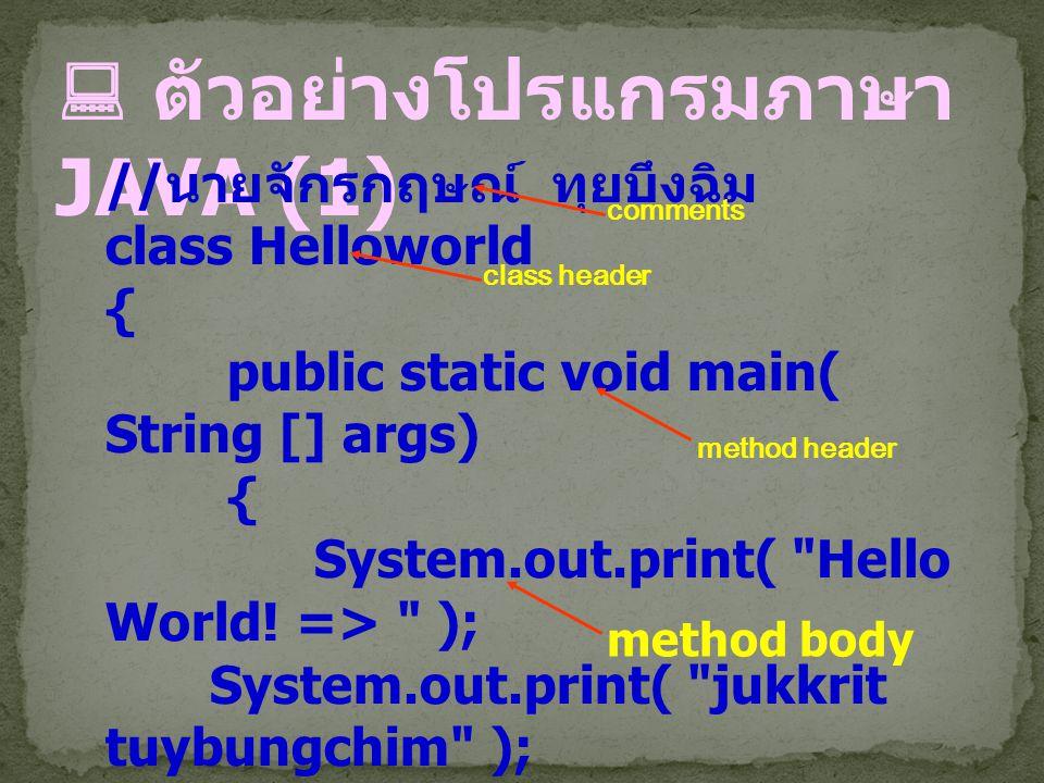  ตัวอย่างโปรแกรมภาษา JAVA (1) // นายจักรกฤษณ์ ทุยบึงฉิม class Helloworld { public static void main( String [] args) { System.out.print(