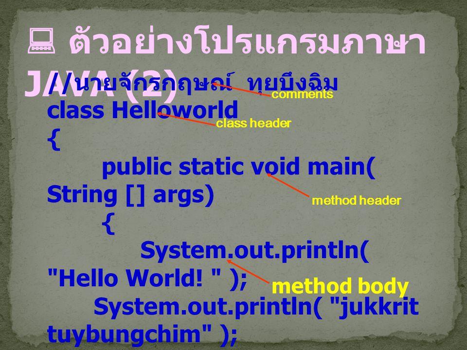  ตัวอย่างโปรแกรมภาษา JAVA (2) // นายจักรกฤษณ์ ทุยบึงฉิม class Helloworld { public static void main( String [] args) { System.out.println(