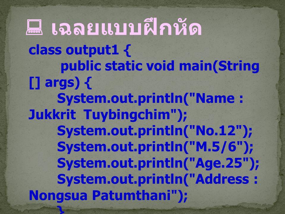  เฉลยแบบฝึกหัด class output1 { public static void main(String [] args) { System.out.println(