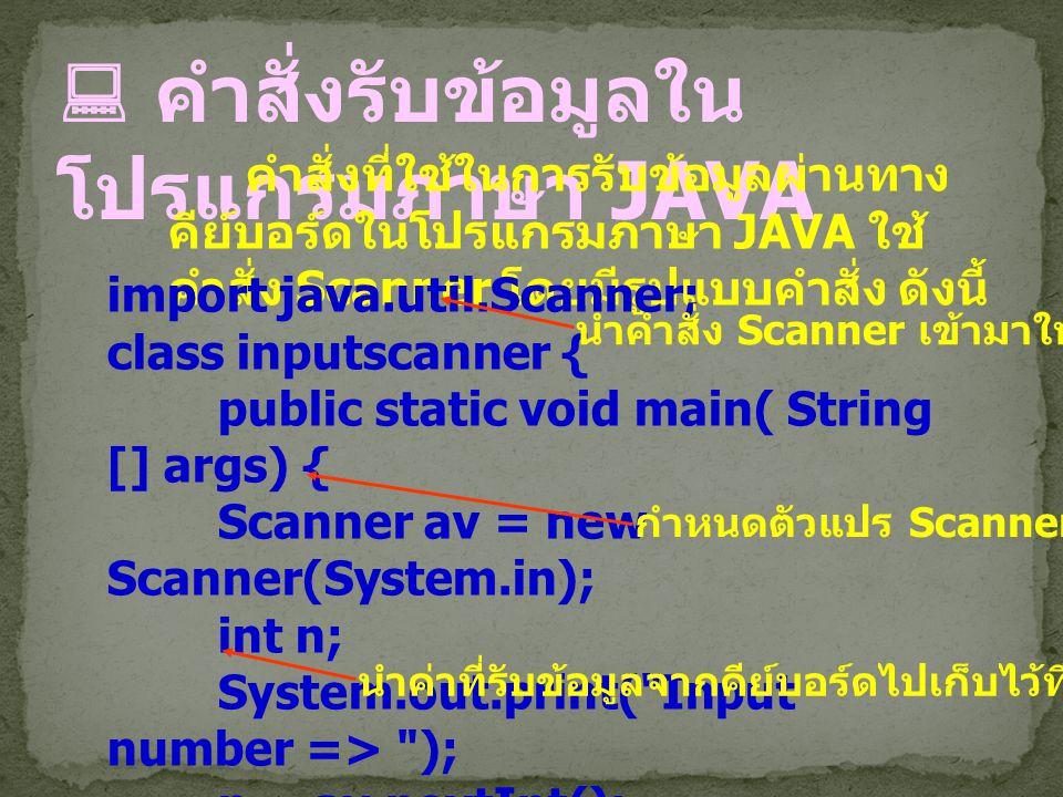  คำสั่งรับข้อมูลใน โปรแกรมภาษา JAVA คำสั่งที่ใช้ในการรับข้อมูลผ่านทาง คีย์บอร์ดในโปรแกรมภาษา JAVA ใช้ คำสั่ง Scanner โดยมีรูปแบบคำสั่ง ดังนี้ import