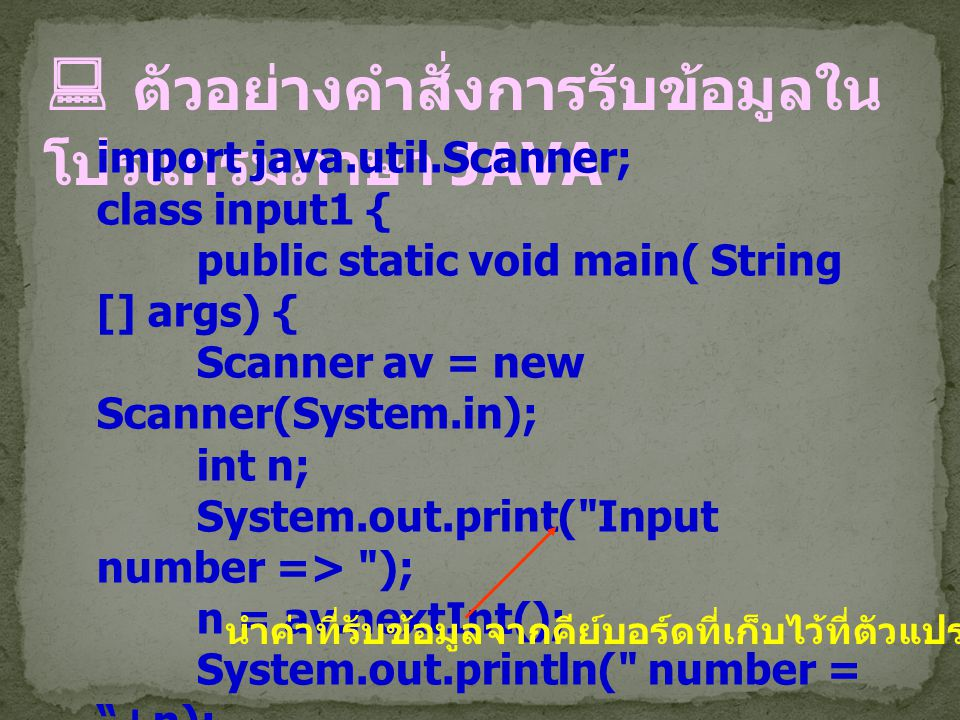  ตัวอย่างคำสั่งการรับข้อมูลใน โปรแกรมภาษา JAVA import java.util.Scanner; class input1 { public static void main( String [] args) { Scanner av = new S