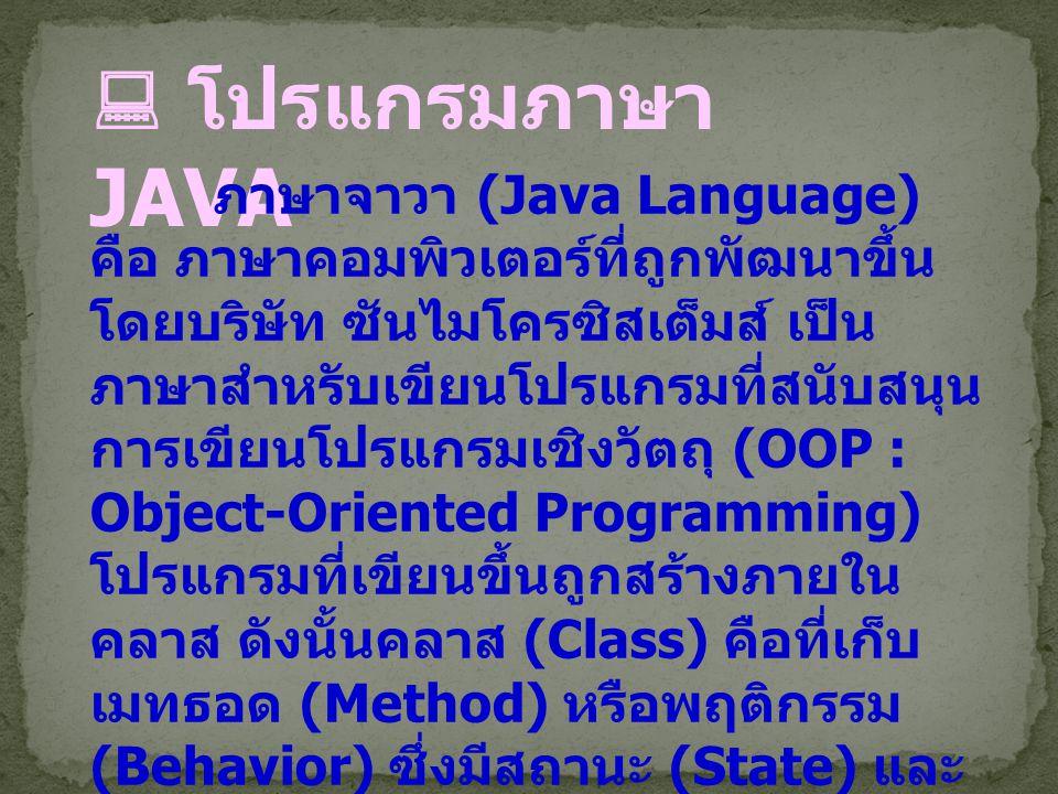  โปรแกรมภาษา JAVA ภาษาจาวา (Java Language) คือ ภาษาที่ถูกพัฒนาขึ้นโดยบริษัท ซัน ไมโครซิสเต็มส์ (Sun Microsystems Inc.) เป็นภาษาสำหรับเขียนโปรแกรม ภาษาหนึ่ง มีลักษณะสนับสนุนการ เขียนโปรแกรมเชิงวัตถุ (OOP : Object-Oriented Programming) ที่ ชัดเจน โปรแกรมต่าง ๆ ถูกสร้าง ภายใน class โปรแกรมเหล่านั้นถูก เรียกว่า method หรือ behavior โดย ปกติจะเรียกแต่ละคลาสว่าวัตถุ โดยแต่ ละวัตถุมีพฤติกรรมมากมาย โปรแกรม ที่สมบูรณ์จะเกิดจากหลายวัตถุ หรือ หลายคลาสมารวมกัน โดยแต่ละคลาส จะมีเมทธอด หรือพฤติกรรมแตกต่าง กันไป