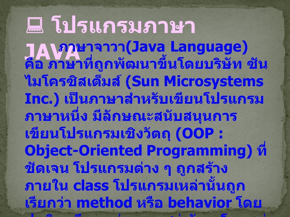  โปรแกรมภาษา JAVA ภาษาจาวา (Java Language) คือ ภาษาที่ถูกพัฒนาขึ้นโดยบริษัท ซัน ไมโครซิสเต็มส์ (Sun Microsystems Inc.) เป็นภาษาสำหรับเขียนโปรแกรม ภาษ