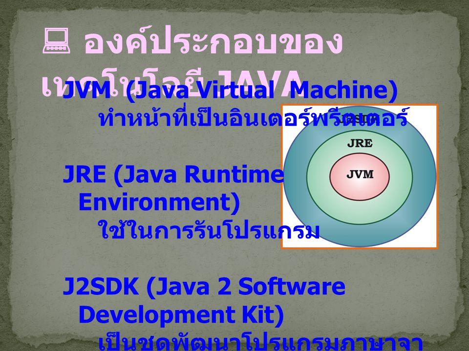  องค์ประกอบของ เทคโนโลยี JAVA JVM (Java Virtual Machine) ทำหน้าที่เป็นอินเตอร์พรีตเตอร์ JRE (Java Runtime Environment) ใช้ในการรันโปรแกรม J2SDK (Java