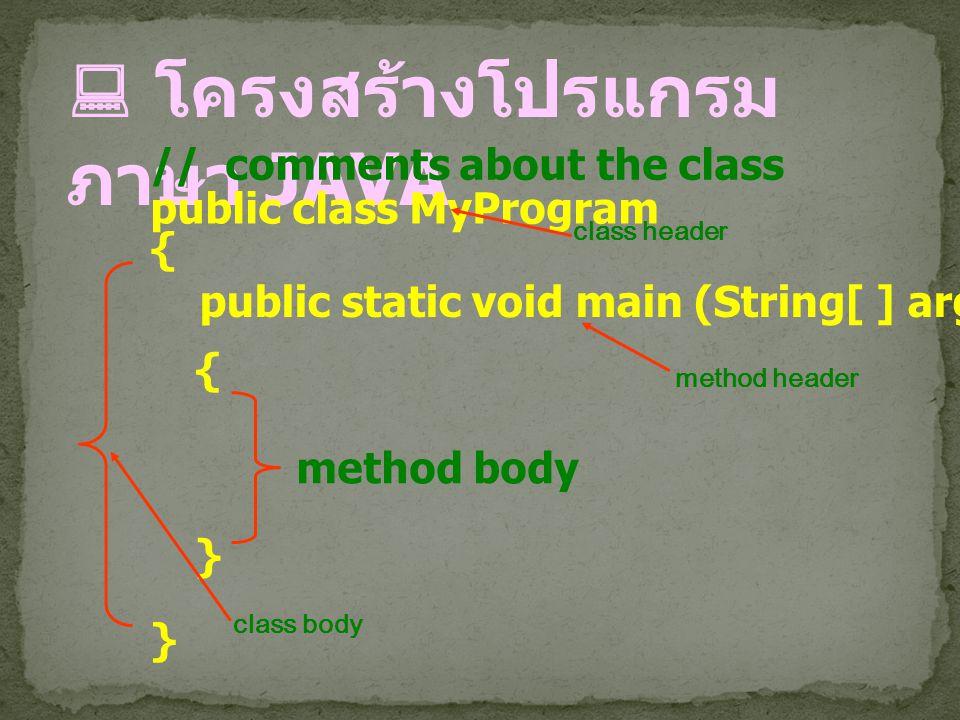  โครงสร้างโปรแกรม ภาษา JAVA public class MyProgram {}{} // comments about the class public static void main (String[ ] args) {}{} method header metho