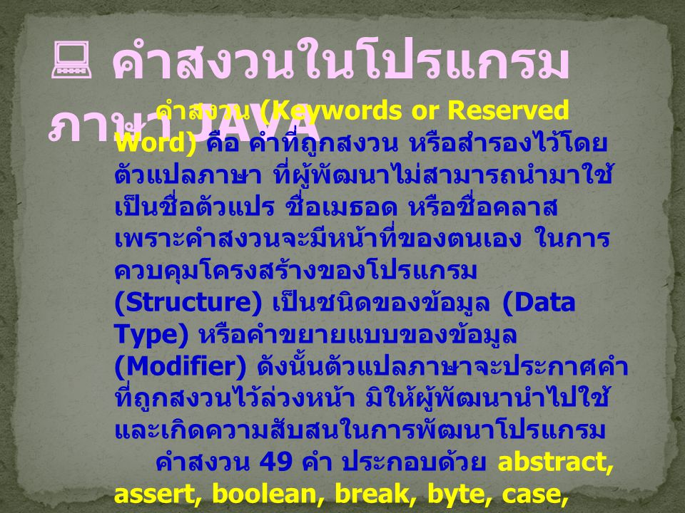  คำสงวนในโปรแกรม ภาษา JAVA คำสงวน (Keywords or Reserved Word) คือ คำที่ถูกสงวน หรือสำรองไว้โดย ตัวแปลภาษา ที่ผู้พัฒนาไม่สามารถนำมาใช้ เป็นชื่อตัวแปร