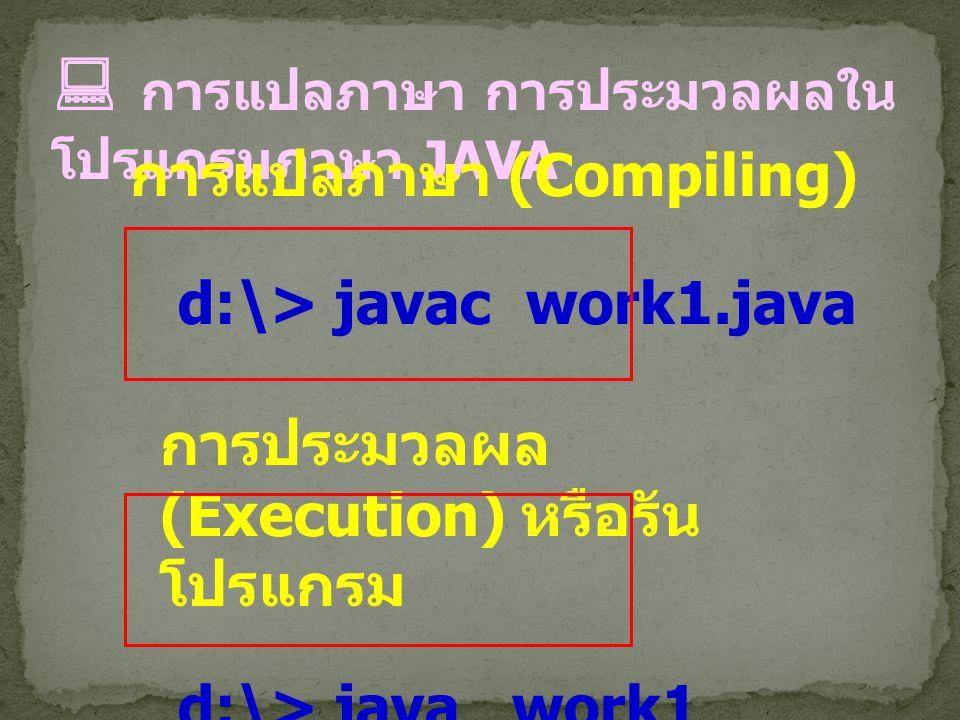  การแปลภาษา การประมวลผลใน โปรแกรมภาษา JAVA การแปลภาษา (Compiling) d:\> javac work1.java การประมวลผล (Execution) หรือรัน โปรแกรม d:\> java work1