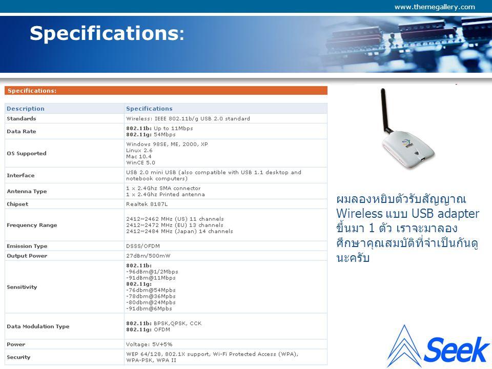 Company Logo www.themegallery.com Specifications: ลองมาดูกันเลยครับ Standards Wireless: IEEE 802.11b/g USB 2.0 ในความหมายก็บ่งบอกจถึงความเป็มาตราฐาน โดยแจ้งให้ทราบว่าของเขาผลิตตามมาตราฐาน IEEE 802.11 และสามารถใช้ได้ทั้งแบบ B และ G ความหมายของ IEEE คือการที่ต้องการผลิตสินค้าเพื่อใช้ในทาง electronics, computer และ Network นั้นเมื่อทาง IEEE ยอมรับหรือรับรองแล้วบริษัทต่างๆ ก็จะนำเงื่อนไขที่ ได้รับการอนุมัติไปผลิดเป็นยี่ห้อของตัวเองเพื่อมาแข่งขันกันในตลาด แต่ด้วยความที่ต้องทำตามเงื่อนไขของ IEEE ดังนั้นไม่ว่าสินค้านั้นๆ จะผลิตจากโรงงานไหนก็ต้องสามารถใช้งานร่วมกันได้ นี่แหละที่เป็นข้อดี เพราะ ถ้าไม่มี IEEE ต่างฝ่ายต่างผลิต เราคงไม่สามารถยก notebook ไปใช้กับ Wireless ที่ประเทศอื่นๆ ได้นอกจาก บ้านตัวเองใช้ของก็ต้องใช้ของยี่ห้อเดียว เหมือนแท่นชาร์จแบตเตอรี่มือถือต่างยี่ห้อที่ใช้งานร่วมกันไม่ได้ เพราะไม่มีมารตราฐานเข้ามาบังคับ IEEE IEEE 802.11b/g IEEE สำคัญตรงที่ว่าเขาระบุย่านความถี่ ความเร็วในการติดต่อสื่อสาร การเข้ารหัส และอื่นๆ แต่ถ้าเรา มองไปในตลาดจะเห็นบางยี่ห้อแสดงความเร็วในการติดต่อสื่อสารไว้ที่ 108Mbps บ้าง 300Mbps (Draft N) บ้าง ซึ่งเหล่านี้ยังไม่ได้รับการรับรองมาตราฐาน IEEE ดังนั้นถ้าจะซื้อมาใช้ให้โปรดระลึกไว้ด้วยว่าก็ต้องใช่ ตัวรับยี่ห้อเดียวกันและออกแบบมาเพื่อรองรับกับ Speed นั้นๆ ด้วย ไม่ใช่ว่าจะใช้ notebook ทั่วๆ ไปแล้วได้ speed อย่างที่อ้างอิง เพราะ Notebook ส่วนใหญ่จะผลิตและติดตั้งระบบ Wireless ตามมาตราฐาน IEEE คือ 802.11 B/G (11Mbps/54Mbps) เพราะถือว่ายกไปที่ไหนก็เล่นเนตได้