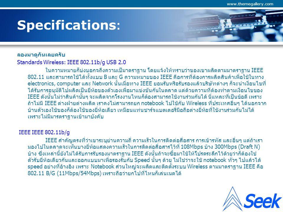 Company Logo www.themegallery.com Specifications: Data Rate 802.11b: Up to 11Mbps, 802.11g: 54Mbps ตัวนี้จะบอกให้รู้ว่าอุปกรณ์ตัวนี้สามารถใช้ได้กับ Wireless ที่เป็น แบบ B and G เนื่องจาก B มันเกิด ก่อนจะทิ้งก็ทิ้งก็ไม่ได้ ดังนั้นการผลิดอุปกรณ์ตัวใหม่ขึ้นมาก็ต้องรองรับมาตราฐานเดิมด้วย จริงๆ แล้วแบบ B ดี ว่า แต่จะอธิบายทีหลังว่าดีกว่ายัง OS Supported Windows 98SE, ME, 2000, XP, Linux 2.6, Mac 10.4, WinCE 5.0 อุปกรณ์นี้สามารถใช้ได้กับระบบปฏิบัติการอะไรได้บ้าง ซึ่งนั้นหมายถึงเขามี Driver ที่ใช้ได้กับ OS อะไรบ้าง Interface USB 2.0 mini USB (also compatible with USB 1.1 desktop and notebook computers) การ Interface ก็หมายถึงรูปแบบการต่อใช้งานซึ่งตรงนี้รองรับ USB 1.1-2.0 ซึ่งขอแนะนำให้ซึ้อแบบ USB เพราะมันเสียบคอมพิวเตอร์ได้แทบทุกเครื่องแถมปรับย้ายตำแหน่งได้ง่าย ไม่ขอแนะนำแบบ PCI ซึ่งต้อง ถอดฝาก Case ทำให้ติดตั้งยาก ตำแหน่งของสายอากาศก็อยู่ในมุมอับสัญญาณซะส่วนใหญ่ (มักซ่อน Case ไว้ในมุมหรือใต้โต๊ะ) คุณภาพด้อยกว่าแบบ USB