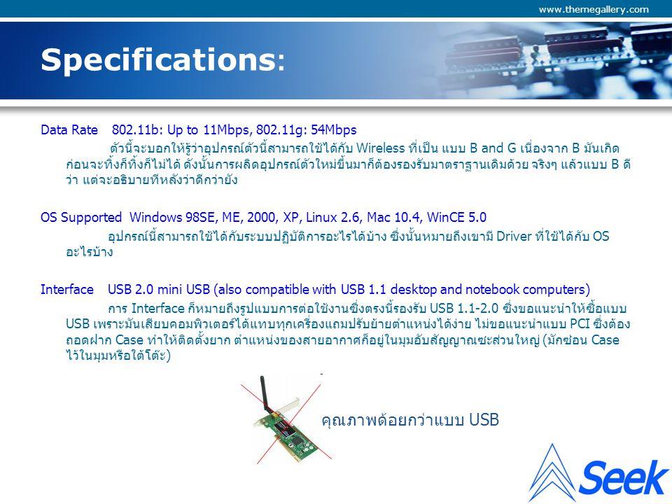 Company Logo www.themegallery.com Specifications: Antenna Type 1 x 2.4Ghz SMA connector เหนื่องจากเจ้า Wireless USB ตัวนี้มีสายอากาศติดมาด้วย(จริงๆ ตัวรับ-ส่ง wireless ต้องชนิดก็มี สายอากาศหมด เพียงแต่ต่างกันที่ขนาด ตำแหน่งการติดตั้งก็เท่านั้น) ทำให้มีข้อมูลเพิ่มเติมขึ้นมาคือลักษณะ ของหัว connector ซึ่งตรงนี้จะช่วยบอกเราได้ว่าถ้าจะเปลี่ยนสายอากาศให้มี Gain การขยายสัญญาณให้แรง ขึ้นนั้นต้องเลือกหัว connector แบบไหนถึงจะเข้ากันได้ Chipset Realtek 8187L ตรงจุดนี้เป็นการแสดงถึงอุปกรณ์ตัวหลักที่เขาเลือกใช้คือถ้าใครอยากรู้ว่าทำได้ตามที่เขียนไว้ใน datasheet จริงหรือเปล่าก็อาจจะไปตามข้อมูลเพิ่มจาก S/N ของ Chipset นั้นอีกก็ได้ Frequency Range 2412~2462 MHz (US) 11 channels 2412~2472 MHz (EU) 13 channels 2412~2484 MHz (Japan) 14 channels การแสดงมาตราฐานการรับ-ส่งสัญญาณช่วงคลื่นความถี่ ซึ่งแต่ละภูมิภาคก็จะอนุญาติให้ใช้ได้ต่างกัน เพียงแต่เขาแสดงให้เราเห็นว่า ไม่ว่าจะนำไปใช้ที่ไหนใน 3 ภูมิภาคนี้ ยังไงก็ใช้ได้ สำหรับประเทศไทยมัก อ้างอิง USA มากกว่า