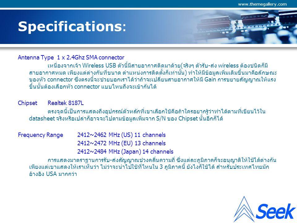 Company Logo www.themegallery.com Specifications: Emission Type DSSS/OFDM Data Modulation Type 802.11b: BPSK,QPSK, CCK 802.11g: OFDM แสดงถึงเทคนิคการมอดูเลตสัญญาณ ซึ่งจริงๆ แล้วมีมากๆ มายกว่าที่เห็นเช่น DBPSK @ 1Mbps DQPSK @2Mbps CCK @ 5.5 & 11Mbps BPSK @ 6 and 9 Mbps QPSK @ 12 and 18 Mbps 16-QAM @ 24 and 36 Mbps 64-QAM @ 48 and 54 Mbps ไม่ต้องคิดมากนะครับ ขอแค่เข้ามาตราฐาน IEEE เป็นใช้ได้ Output Power 27dBm/500mW ยี่ห้อนี้ต้องการแสดงความโดดเด่นของอุปกรณ์ด้วยการแสดงถึงกำลังส่งด้วย ซึ่งเมื่อรับสัญญาณได้ก็ ต้องส่งกลับได้เช่นกันเพราะโดยปกติอุปกรณ์ Wireless access points มักมีกำลังส่งที่ดีว่าตัวรับอย่างแบบที่ ติดตั้งไว้ใน Notebook, แบบ PCI หรือ USB บางชนิดที่ไม่มีสายอากาศภายนอก ทำให้การติดต่อสื่อสารทำ ระยะทางได้ไม่ไกลหรือไม่ดีพอ