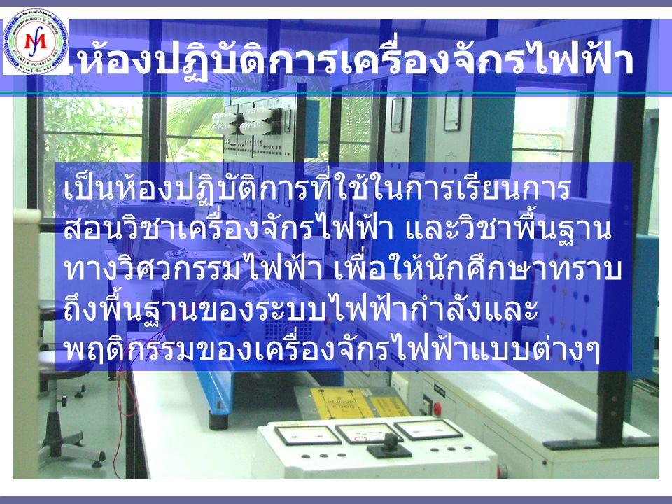 1. ห้องปฏิบัติการเครื่องจักรไฟฟ้า เป็นห้องปฏิบัติการที่ใช้ในการเรียนการ สอนวิชาเครื่องจักรไฟฟ้า และวิชาพื้นฐาน ทางวิศวกรรมไฟฟ้า เพื่อให้นักศึกษาทราบ ถ