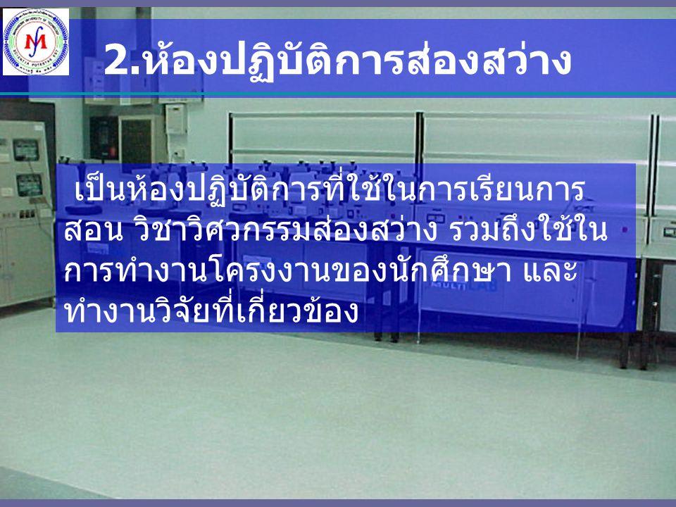 2. ห้องปฏิบัติการส่องสว่าง เป็นห้องปฏิบัติการที่ใช้ในการเรียนการ สอน วิชาวิศวกรรมส่องสว่าง รวมถึงใช้ใน การทำงานโครงงานของนักศึกษา และ ทำงานวิจัยที่เกี