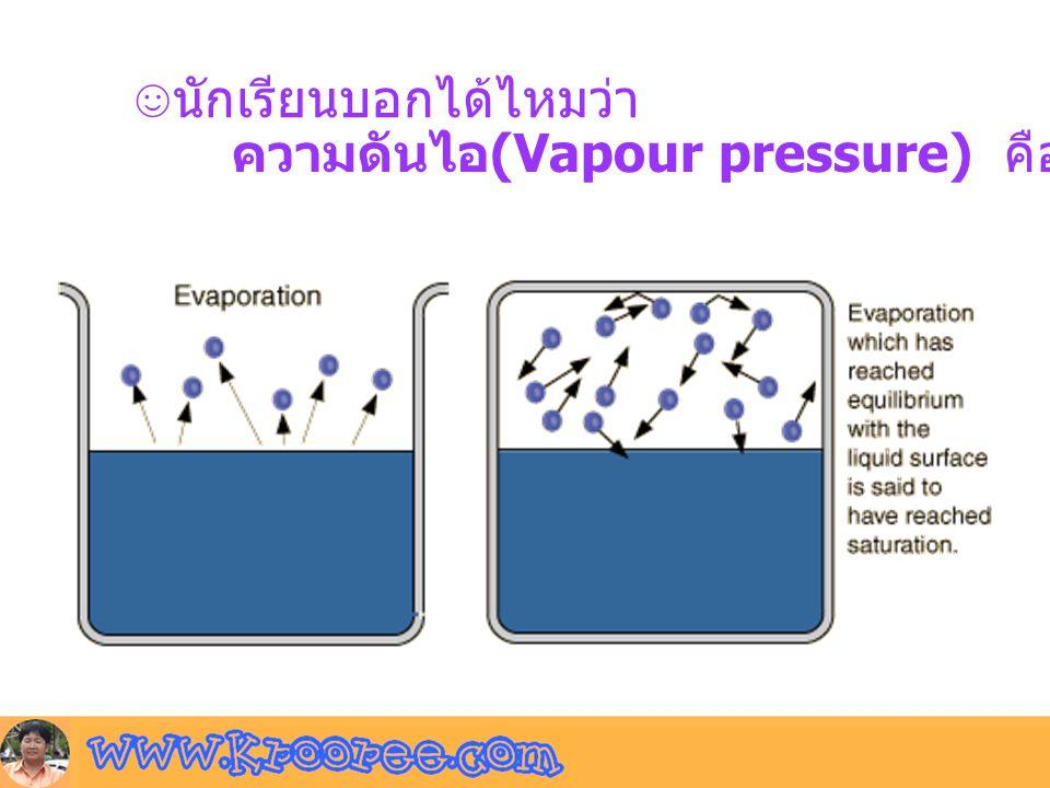 ☺นักเรียนบอกได้ไหมว่า ความดันไอ (Vapour pressure) คืออะไร