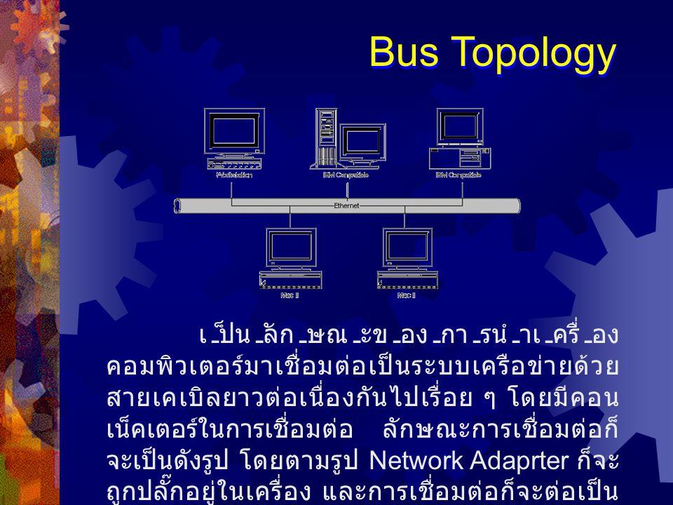 เป็นลักษณะของการนำเครื่อง คอมพิวเตอร์มาเชื่อมต่อเป็นระบบเครือข่ายด้วย สายเคเบิลยาวต่อเนื่องกันไปเรื่อย ๆ โดยมีคอน เน็คเตอร์ในการเชื่อมต่อ ลักษณะการเชื่อมต่อก็ จะเป็นดังรูป โดยตามรูป Network Adaprter ก็จะ ถูกปลั๊กอยู่ในเครื่อง และการเชื่อมต่อก็จะต่อเป็น อนุกรมกันไปเรื่อย Bus Topology