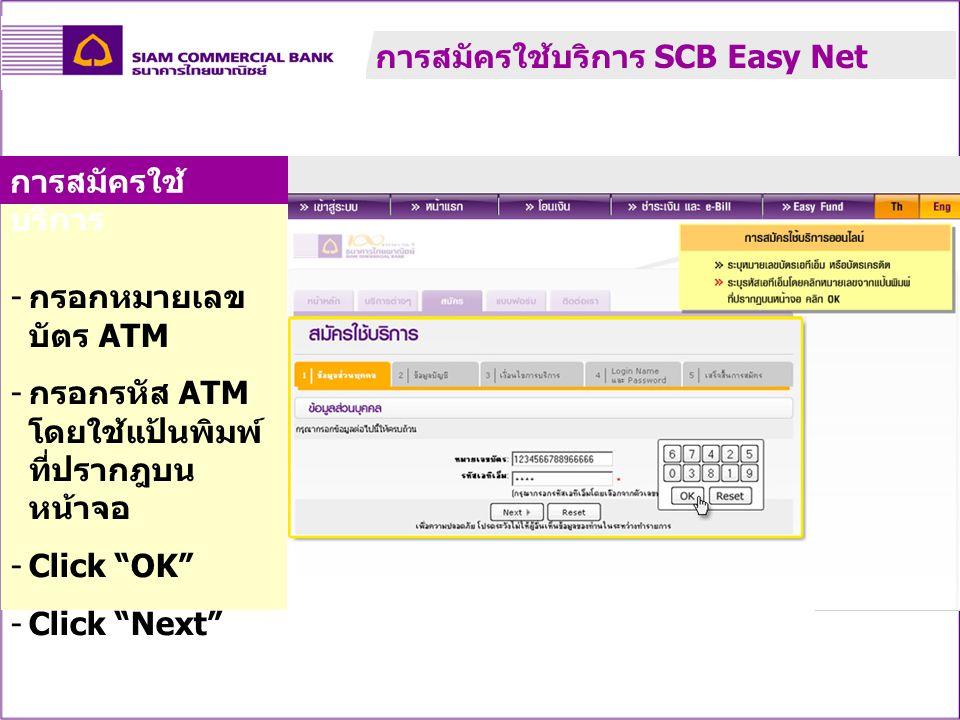 """- กรอกหมายเลข บัตร ATM - กรอกรหัส ATM โดยใช้แป้นพิมพ์ ที่ปรากฎบน หน้าจอ -Click """"OK"""" -Click """"Next"""" การสมัครใช้ บริการ การสมัครใช้บริการ SCB Easy Net"""