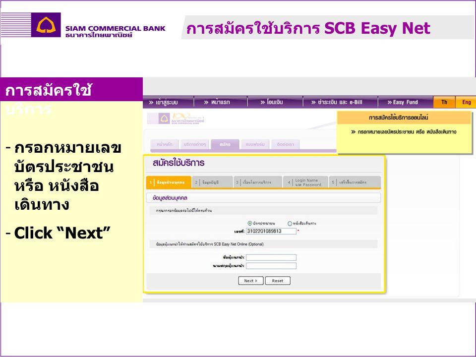 - ระบุ Log in name, Password, และ Email ของท่าน - ระบุคำถามช่วย จำ หรือ ท่าน สามารถทำได้ที่ เมนู Edit Profile หลังจาก เข้าสู่บริการ SCB Easy Net การสมัครใช้ บริการ การสมัครใช้บริการ SCB Easy Net