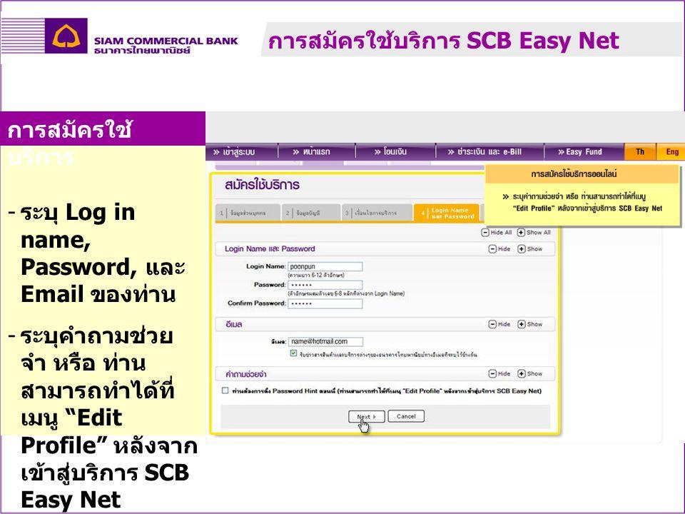 """- ระบุ Log in name, Password, และ Email ของท่าน - ระบุคำถามช่วย จำ หรือ ท่าน สามารถทำได้ที่ เมนู """"Edit Profile"""" หลังจาก เข้าสู่บริการ SCB Easy Net การ"""