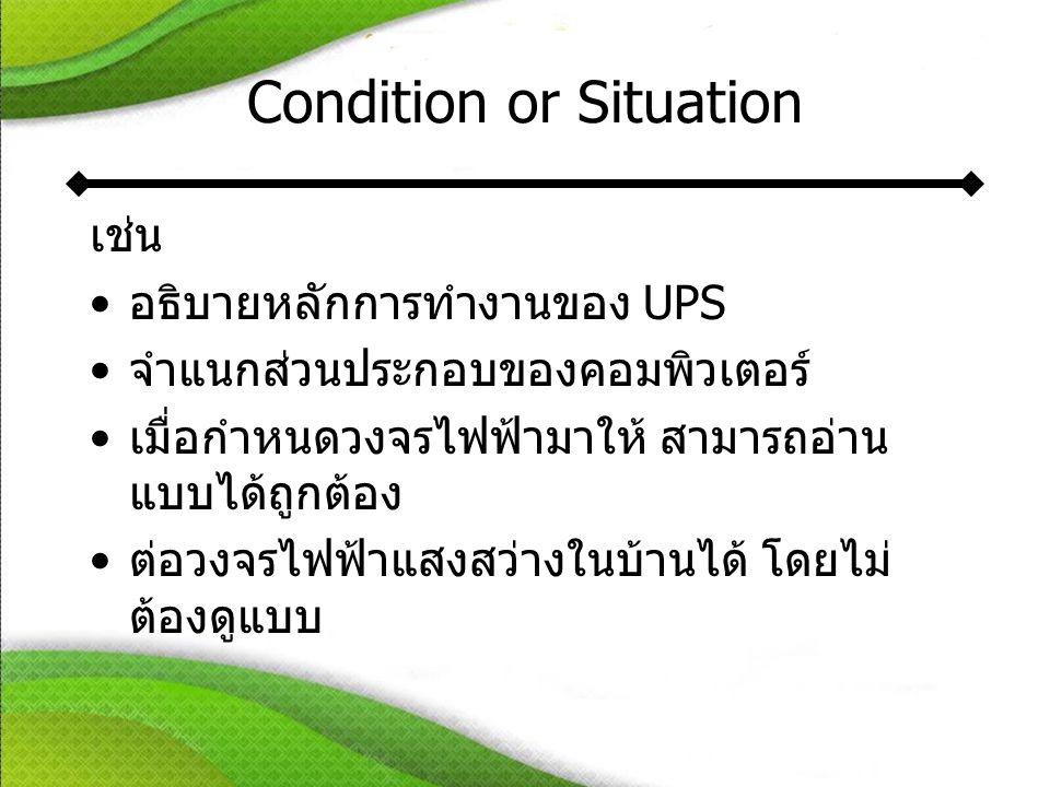 Condition or Situation เช่น •อธิบายหลักการทำงานของ UPS •จำแนกส่วนประกอบของคอมพิวเตอร์ •เมื่อกำหนดวงจรไฟฟ้ามาให้ สามารถอ่าน แบบได้ถูกต้อง •ต่อวงจรไฟฟ้าแสงสว่างในบ้านได้ โดยไม่ ต้องดูแบบ