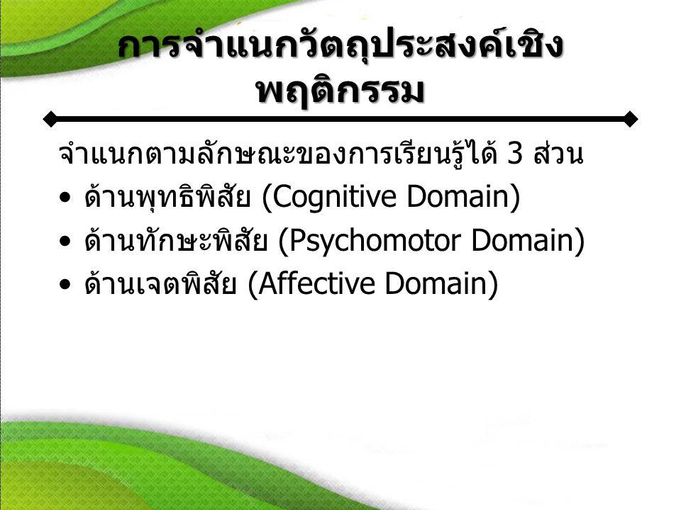 การจำแนกวัตถุประสงค์เชิง พฤติกรรม จำแนกตามลักษณะของการเรียนรู้ได้ 3 ส่วน •ด้านพุทธิพิสัย (Cognitive Domain) •ด้านทักษะพิสัย (Psychomotor Domain) •ด้านเจตพิสัย (Affective Domain)