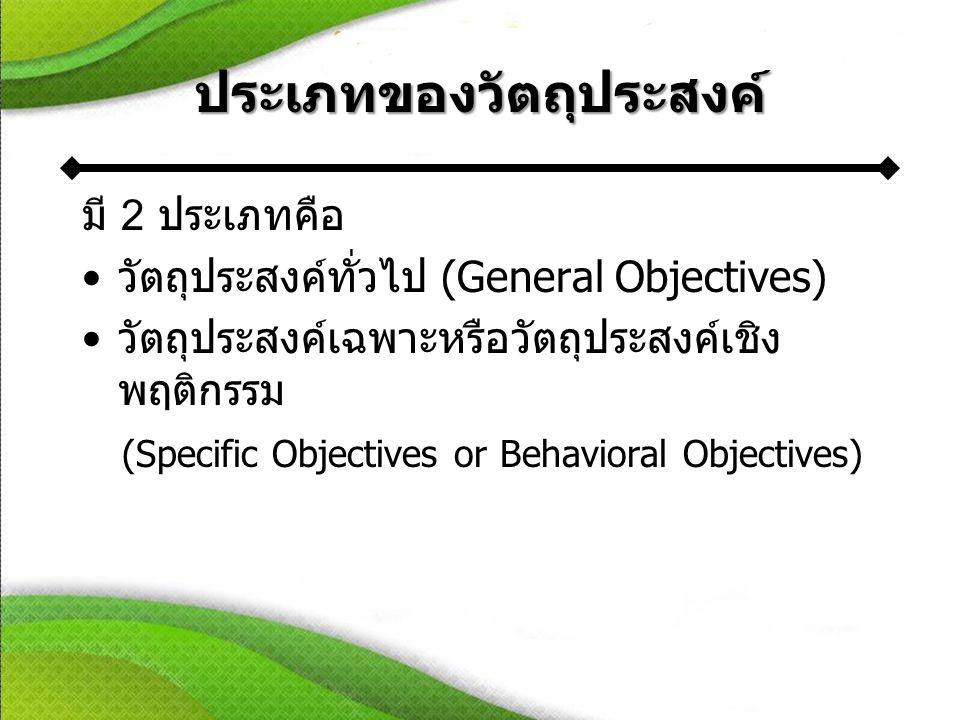 ประเภทของวัตถุประสงค์ มี 2 ประเภทคือ •วัตถุประสงค์ทั่วไป (General Objectives) •วัตถุประสงค์เฉพาะหรือวัตถุประสงค์เชิง พฤติกรรม (Specific Objectives or Behavioral Objectives)