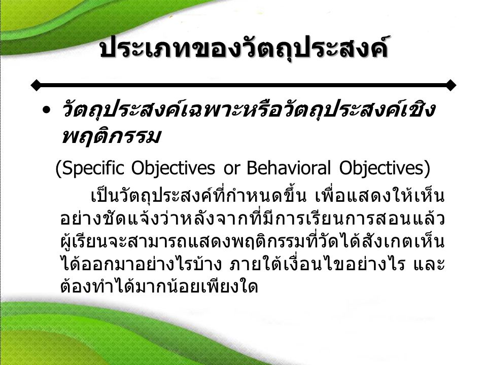 ประเภทของวัตถุประสงค์ •วัตถุประสงค์เฉพาะหรือวัตถุประสงค์เชิง พฤติกรรม (Specific Objectives or Behavioral Objectives) เป็นวัตถุประสงค์ที่กำหนดขึ้น เพื่อแสดงให้เห็น อย่างชัดแจ้งว่าหลังจากที่มีการเรียนการสอนแล้ว ผู้เรียนจะสามารถแสดงพฤติกรรมที่วัดได้สังเกตเห็น ได้ออกมาอย่างไรบ้าง ภายใต้เงื่อนไขอย่างไร และ ต้องทำได้มากน้อยเพียงใด
