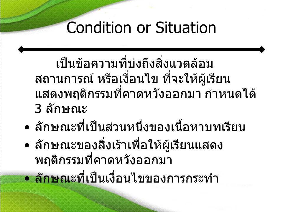 Condition or Situation เป็นข้อความที่บ่งถึงสิ่งแวดล้อม สถานการณ์ หรือเงื่อนไข ที่จะให้ผู้เรียน แสดงพฤติกรรมที่คาดหวังออกมา กำหนดได้ 3 ลักษณะ •ลักษณะที่เป็นส่วนหนึ่งของเนื้อหาบทเรียน •ลักษณะของสิ่งเร้าเพื่อให้ผู้เรียนแสดง พฤติกรรมที่คาดหวังออกมา •ลักษณะที่เป็นเงื่อนไขของการกระทำ