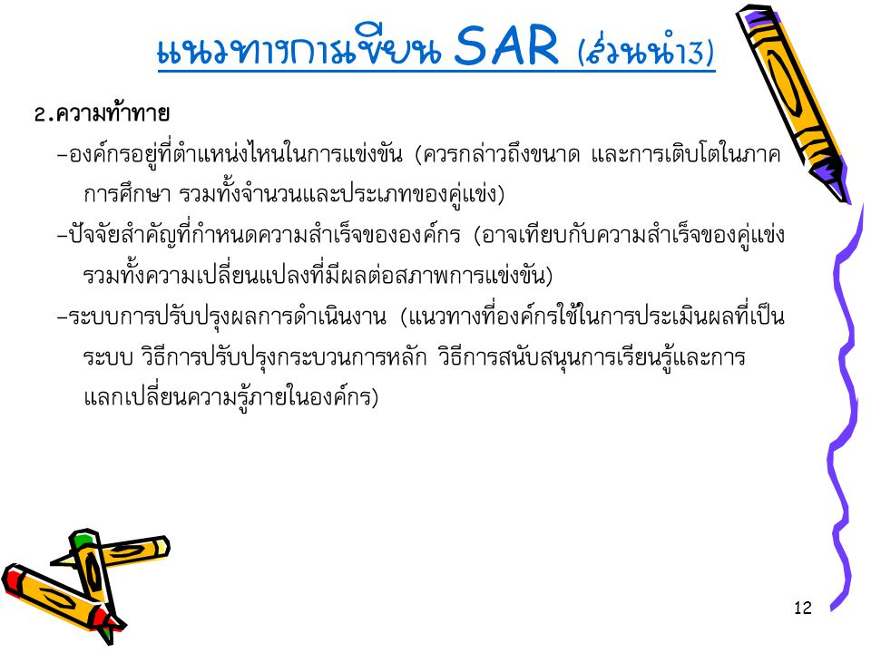 12 แนวทางการเขียน SAR ( ส่วนนำ 3) 2. ความท้าทาย - องค์กรอยู่ที่ตำแหน่งไหนในการแข่งขัน ( ควรกล่าวถึงขนาด และการเติบโตในภาค การศึกษา รวมทั้งจำนวนและประเ
