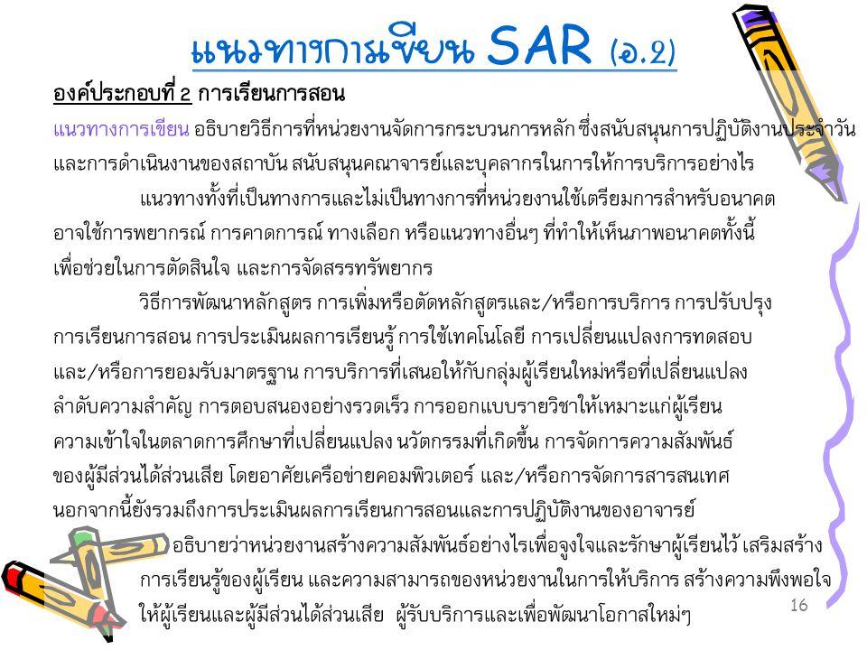 16 แนวทางการเขียน SAR ( อ.2) องค์ประกอบที่ 2 การเรียนการสอน แนวทางการเขียน อธิบายวิธีการที่หน่วยงานจัดการกระบวนการหลัก ซึ่งสนับสนุนการปฏิบัติงานประจำว