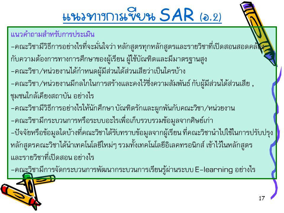17 แนวทางการเขียน SAR ( อ.2) แนวคำถามสำหรับการประเมิน -คณะวิชามีวิธีการอย่างไรที่จะมั่นใจว่า หลักสูตรทุกหลักสูตรและรายวิชาที่เปิดสอนสอดคล้อง กับความต้องการทางการศึกษาของผู้เรียน ผู้ใช้บัณฑิตและมีมาตรฐานสูง -คณะวิชา/หน่วยงานได้กำหนดผู้มีส่วนได้ส่วนเสียว่าเป็นใครบ้าง -คณะวิชา/หน่วยงานมีกลไกในการสร้างและคงไว้ซึ่งความสัมพันธ์ กับผู้มีส่วนได้ส่วนเสีย, ชุมชนใกล้เคียงสถาบัน อย่างไร -คณะวิชามีวิธีการอย่างไรให้นักศึกษา บัณฑิตรักและผูกพันกับคณะวิชา/หน่วยงาน -คณะวิชามีกระบวนการหรือระบบอะไรเพื่อเก็บรวบรวมข้อมูลจากศิษย์เก่า -ปัจจัยหรือข้อมูลใดบ้างที่คณะวิชาได้รับทราบข้อมูลจากผู้เรียน ที่คณะวิชานำไปใช้ในการปรับปรุง หลักสูตรคณะวิชาได้นำเทคโนโลยีใหม่ๆ รวมทั้งเทคโนโลยีอิเลคทรอนิกส์ เข้าไว้ในหลักสูตร และรายวิชาที่เปิดสอน อย่างไร -คณะวิชามีการจัดกระบวนการพัฒนากระบวนการเรียนรู้ผ่านระบบ E-learning อย่างไร