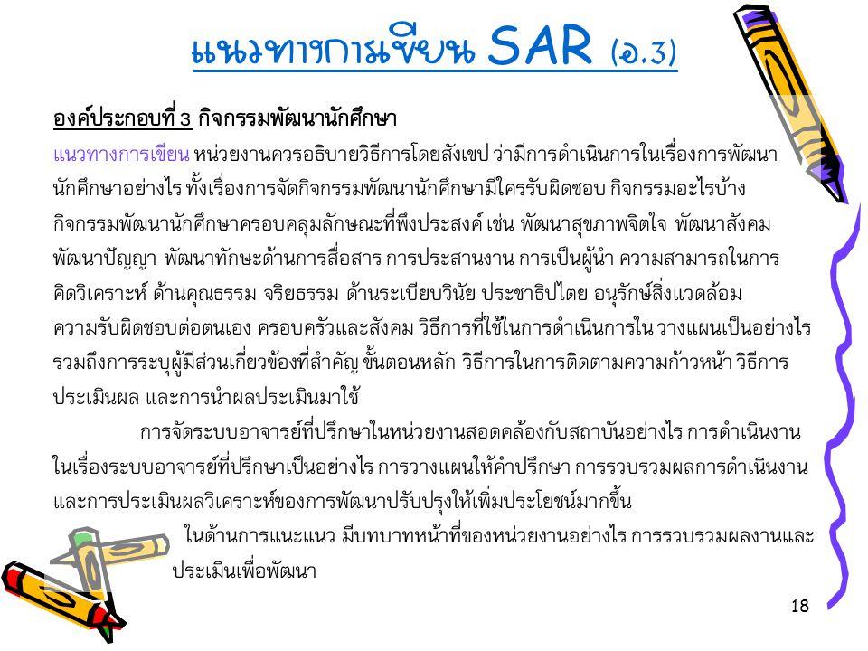 18 แนวทางการเขียน SAR ( อ.3) องค์ประกอบที่ 3 กิจกรรมพัฒนานักศึกษา แนวทางการเขียน หน่วยงานควรอธิบายวิธีการโดยสังเขป ว่ามีการดำเนินการในเรื่องการพัฒนา น